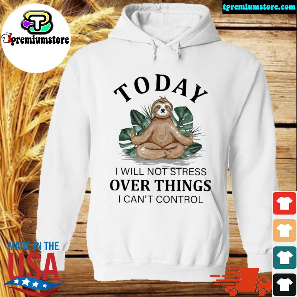Sloth Yoga to day i will not stress over things i can't control s hodie-white