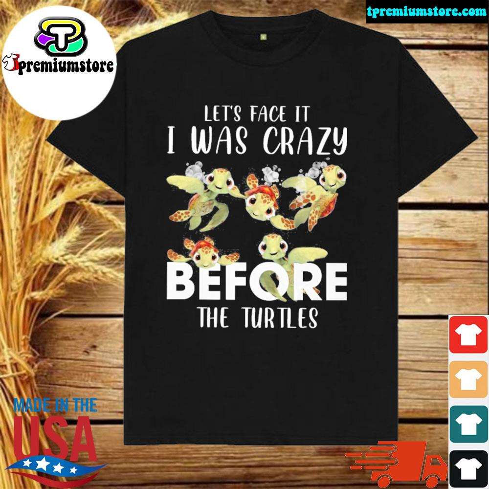 Turtles let's face it I was crazy before the shirt