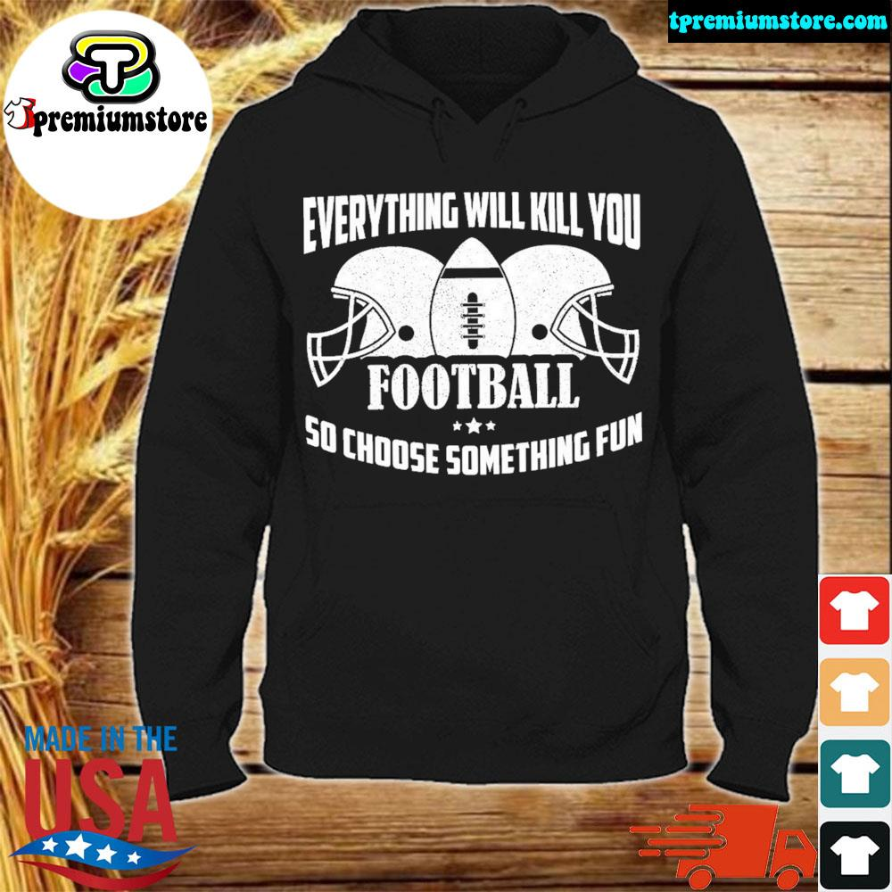 verything Will Kill You So Choose Something Fun Shirt hodie-black