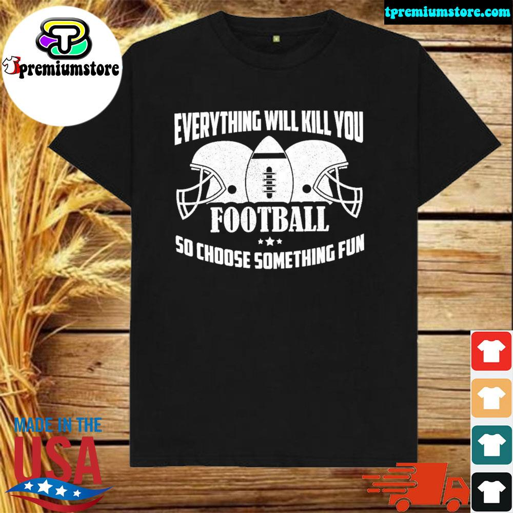 verything Will Kill You So Choose Something Fun Shirt