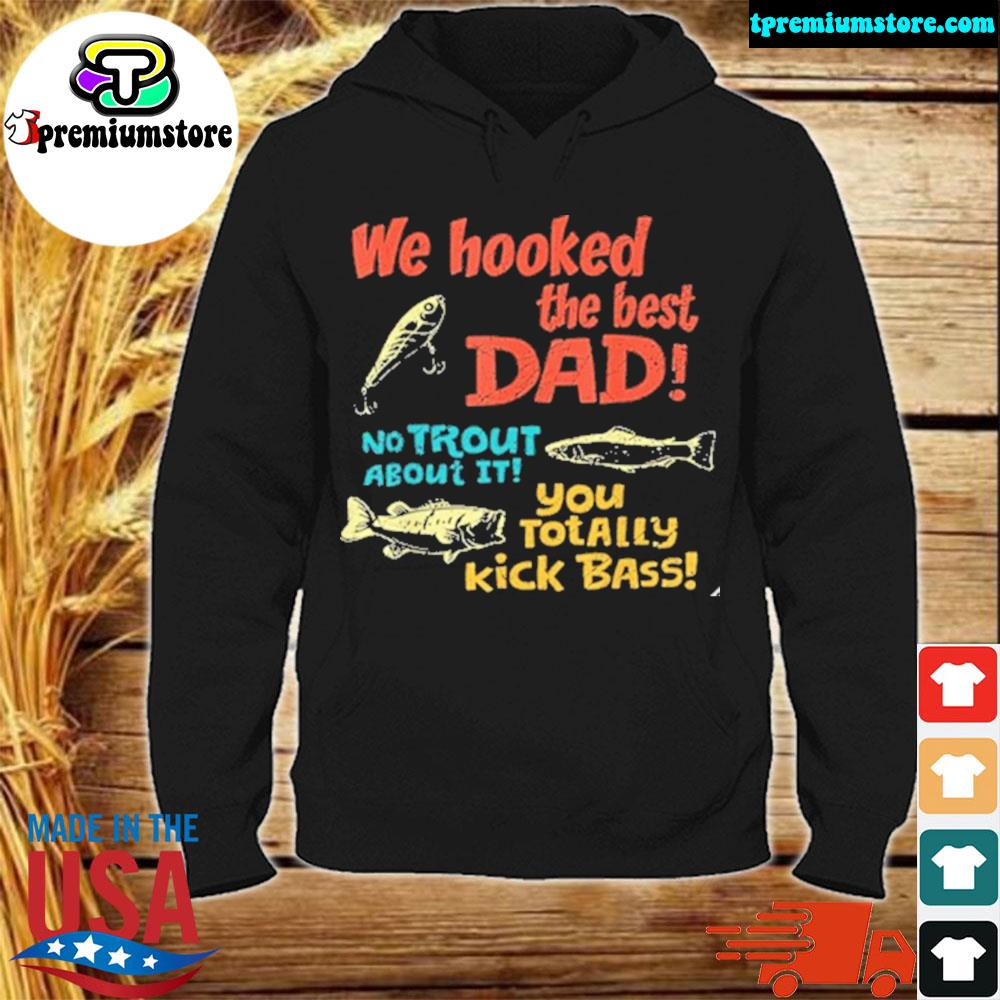 We hooked the best dad no trout about it you totally kick 2021 s hodie-black