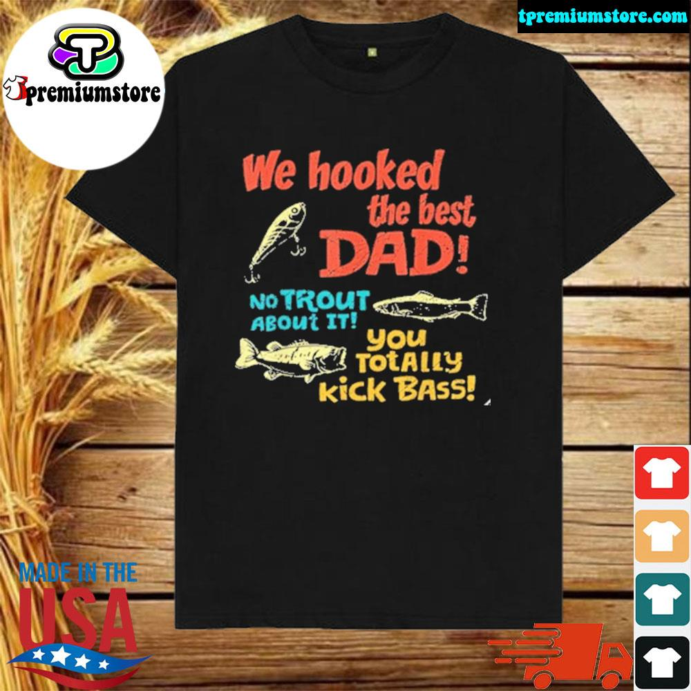 We hooked the best dad no trout about it you totally kick 2021 shirt