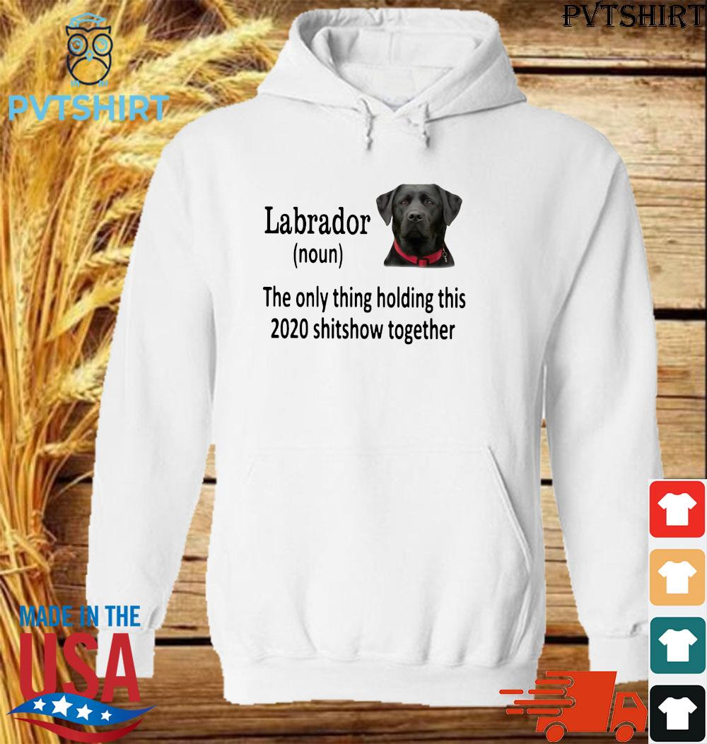 Labrador the only thing holding thí 2020 shitshow together s hoodie shirt