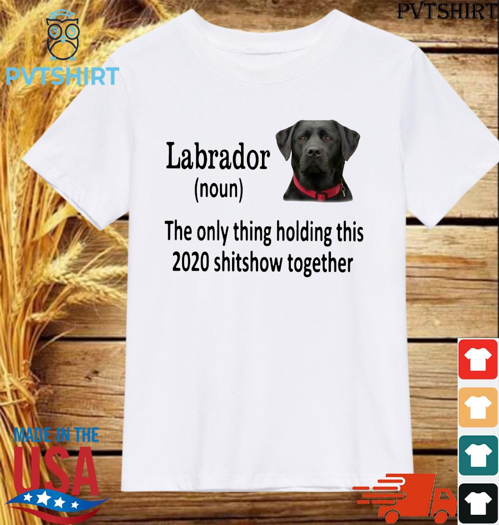 Labrador the only thing holding thí 2020 shitshow together shirt